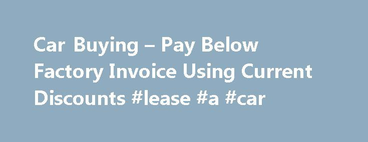 Car Buying – Pay Below Factory Invoice Using Current Discounts #lease #a #car http://cars.nef2.com/car-buying-pay-below-factory-invoice-using-current-discounts-lease-a-car/  #car buy # Select Any Automobile See Factory Invoice Prices Did You Know That Some Car Dealer's Offer Free Gas For 1 Year, No Car Payments For 6 Months, Free Service Maintenance For The Lifetime Of A Car? Request a Price Quote and Find These Unbelievable Exclusive Offers! It's Free No-Obligation Are you in the market for…