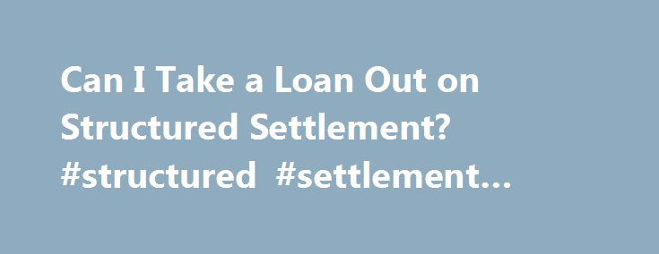 Can I Take a Loan Out on Structured Settlement? #structured #settlement #loans http://michigan.nef2.com/can-i-take-a-loan-out-on-structured-settlement-structured-settlement-loans/  Can I Take a Loan Out on Structured Settlement? Structured settlements provide you with payments on a fixed schedule. As an asset with financial value, it stands to reason that, in principle, you could put that settlement up as collateral for a loan. In practice, however, banks do not take structured settlements…