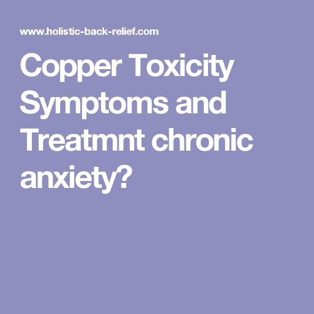 Copper Toxicity Symptoms and Treatmnt chronic anxiety?