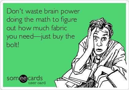 Don't waste brain power doing the math to figure out how much fabric you need—just buy the bolt!