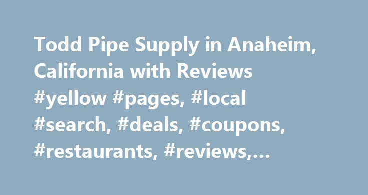 Todd Pipe Supply in Anaheim, California with Reviews #yellow #pages, #local #search, #deals, #coupons, #restaurants, #reviews,… http://san-antonio.remmont.com/todd-pipe-supply-in-anaheim-california-with-reviews-yellow-pages-local-search-deals-coupons-restaurants-reviews/  # About Search Results YP – The Real Yellow Pages SM – helps you find the right local businesses to meet your specific needs. Search results are sorted by a combination of factors to give you a set of choices in response to…