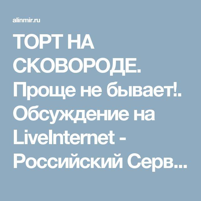 ТОРТ НА СКОВОРОДЕ. Проще не бывает!. Обсуждение на LiveInternet - Российский Сервис Онлайн-Дневников