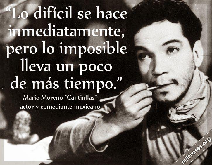 Lo difícil se hace inmediatamente, pero lo imposible lleva un poco más de tiempo. - Mario Moreno Cantinflas