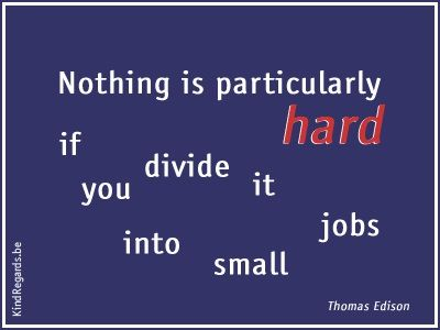 Nothing is particularly hard if you divide it into small jobs.