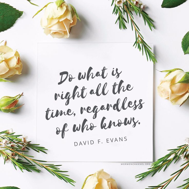 """""""Have faith in God and His promises, and do what is right all the time, regardless of who knows."""" —David F. Evans"""