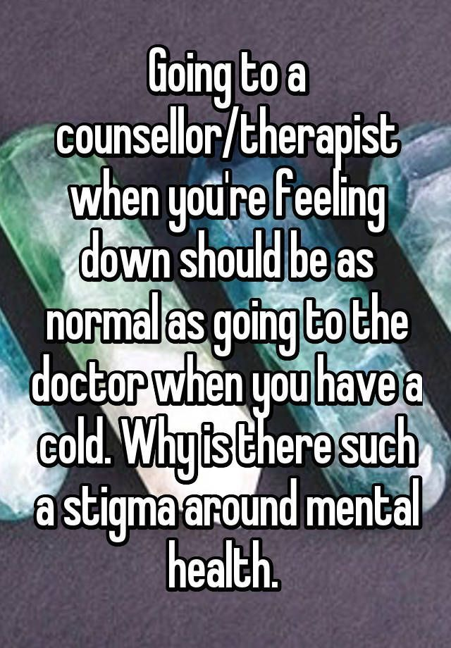 Going To A Counsellor Therapist When You Re Feeling Down Should Be