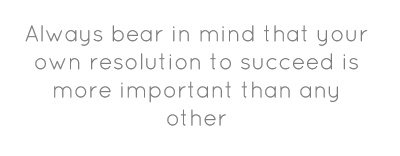 Always bear in mind that your own resolution to succeed...