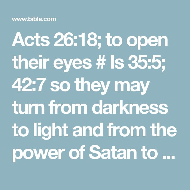 Acts 26:18; to open their eyes # Is 35:5; 42:7 so they may turn from darkness to light and from the power of Satan to God, that by faith in Me they may receive forgiveness of sins and a share among those who are sanctified.' # Ac 20:32; Eph 5:8; Col 1:13; 1Pt 2:9