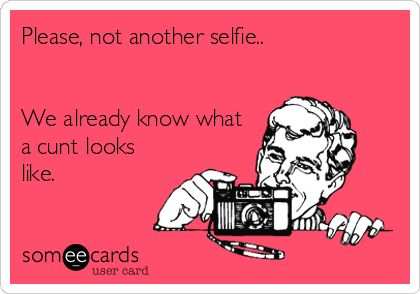 Please, not another selfie.. We already know what a cunt looks like. | Encouragement Ecard
