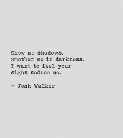 Show me shadows, smother me in darkness. I want to feel your sighs seduce me. ~ John Walker