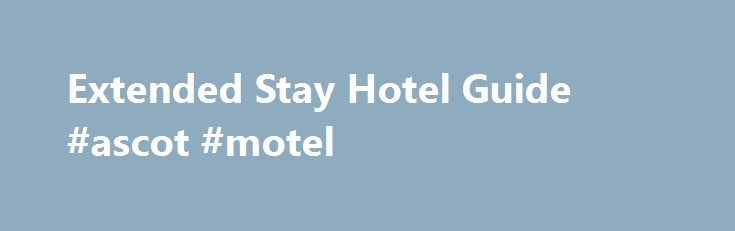 Extended Stay Hotel Guide #ascot #motel http://hotel.remmont.com/extended-stay-hotel-guide-ascot-motel/  #extended stay hotel # Extended Stay Hotels Net is the web's most comprehensive and convenient source for US & Canada extended stay hotels. We offer hotel reservation services for over 2,300 extended stay/apartment hotels, as well as a money-saving car rental rate comparer. Whether you need daily, weekly or monthly discount rates, we can handle […]