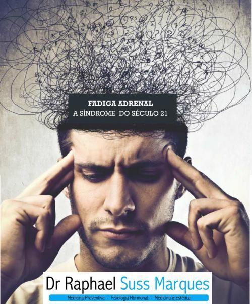 DR Raphael Suss - FADIGA ADRENAL. A SÍNDROME DO SÉCULO 21