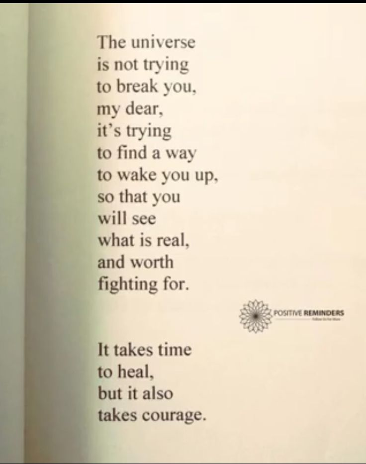 The universe is not trying to break you, my dear, it's trying to find a way to wake you up, so that you will see what is real, and worth fighting for. It takes time to heal, but it also takes courage.
