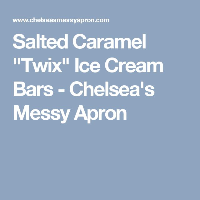 "Salted Caramel ""Twix"" Ice Cream Bars - Chelsea's Messy Apron"