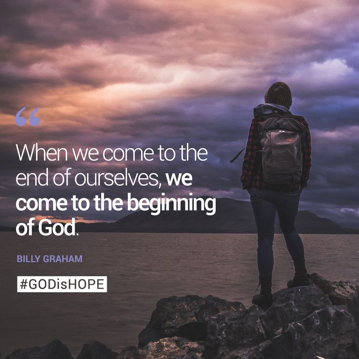 When we come to the end of ourselves, we come to the beginning of God. Billy Graham #GODisHOPE