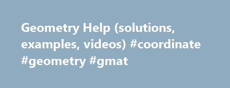 Geometry Help (solutions, examples, videos) #coordinate #geometry #gmat http://poland.remmont.com/geometry-help-solutions-examples-videos-coordinate-geometry-gmat/  # Geometry Help Area of Triangles Use of the different formulas to calculate the area of triangles, given base and height, given three sides, given side angle side, given equilateral triangle, given triangle drawn on a grid, given three vertices on coordinate plane, given three vertices in 3D space Pythagorean Theorem How to use…