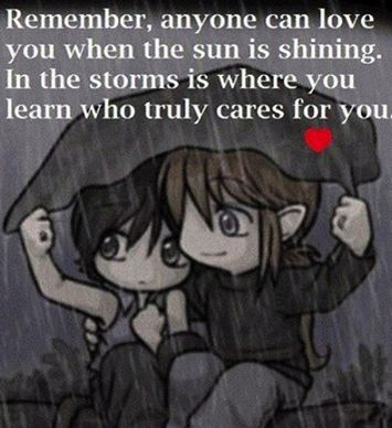 Remember, anyone can love you when the sun is shinning, in the storms is where you learn who truly cares for you