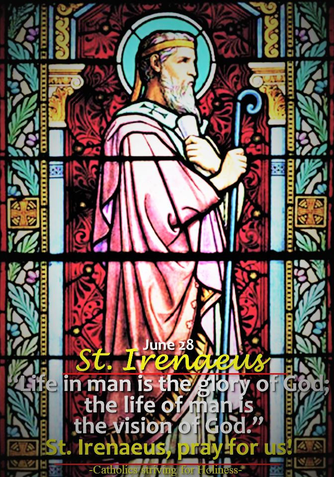 June 28 ST. IRENÆUS, BISHOP AND MARTYR Short bio + Divine office 2nd reading. St. Irenaeus (130-202) was a disciple of St. Polycarp of Smyrna. At a time when Gnostic sects threatened to undermine Christianity by a pervision of Christian thiought, St. Iranaeus vigorously denounced all heresies....(The 2nd Reading if the Divine Office is an excerpt from the  treatise Against Heresies by St, Iranaeus.) ~ Catholics striving for Holiness.