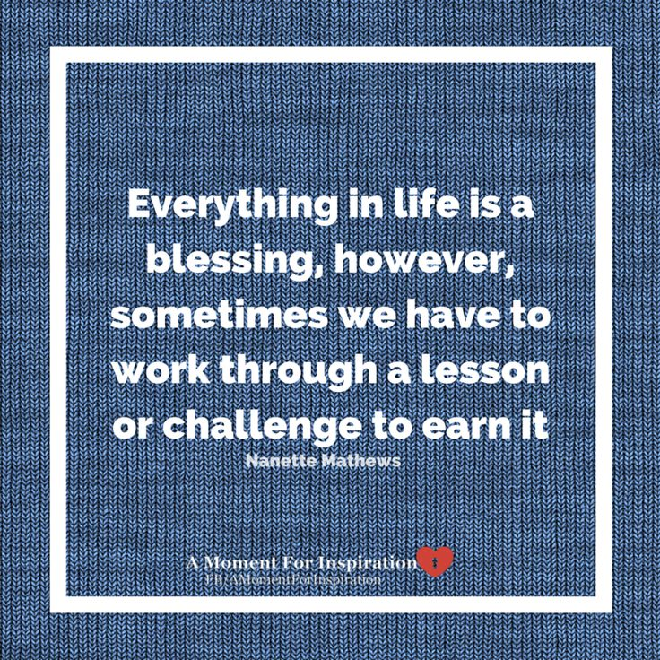 Everything in life is a blessing, however, sometimes we have to work through a lesson or challenge to earn it - Nanette Mathews
