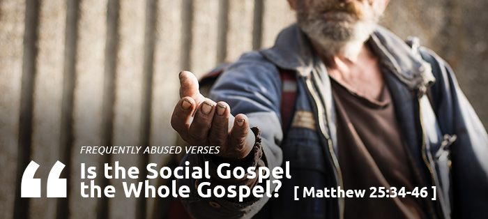 Frequently Abused Verses: IS THE SOCIAL GOSPEL THE WHOLE GOSPEL? | Matthew 25:34­–46 was never written as a blueprint for salvation through social work nor should it be employed as such. It's not an argument for preaching the gospel through our actions alone, but rather that our actions authenticate the gospel we preach. And those actions must be prioritized towards our suffering fellow believers.