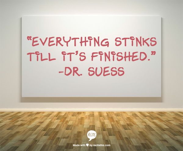 """Everything stinks till it's finished."" -Dr. Suess"