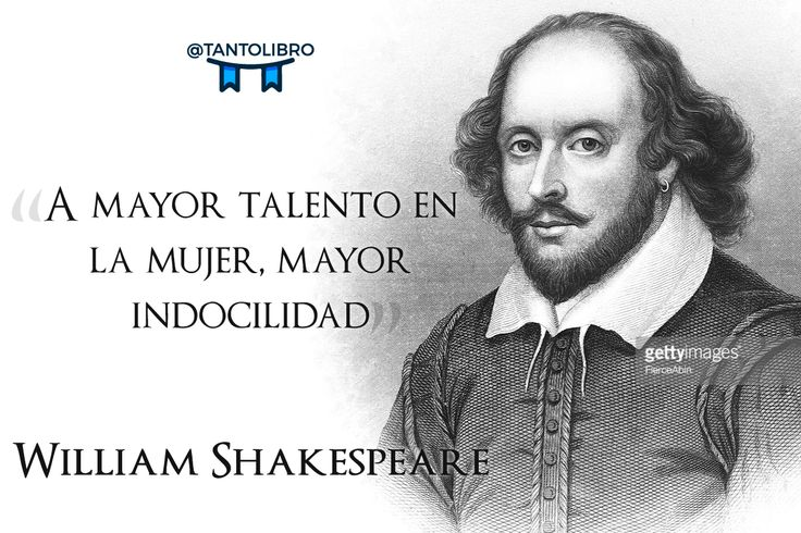 """A mayor talento en la mujer, mayor indocilidad"" William Shakespeare"