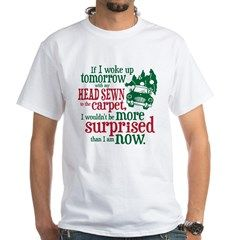 "Surprised Clark? White T-Shirt  Funny National Lampoon's Christmas Vacation movie Clark Griswold quote, ""If I woke up tomorrow with my head sewn to the carpet, I wouldn't be more surprised than I am now."""