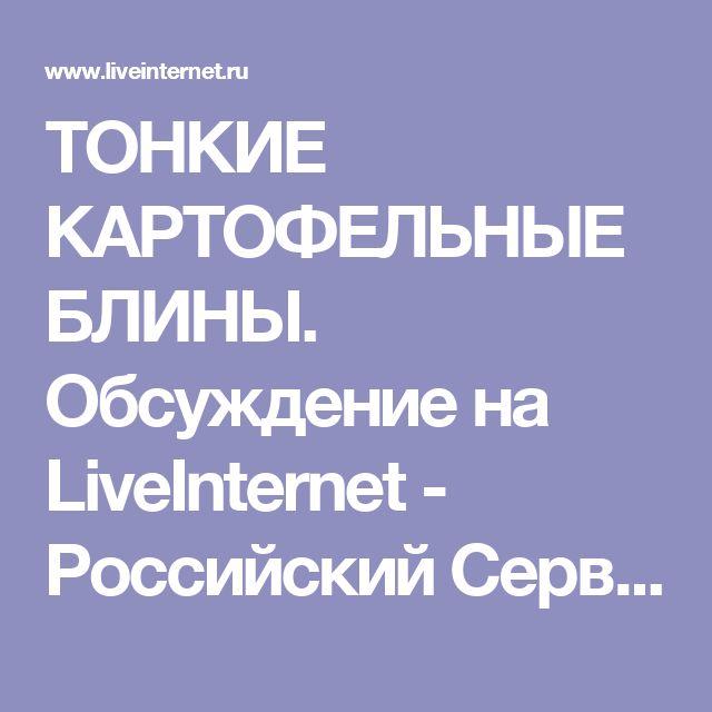 ТОНКИЕ КАРТОФЕЛЬНЫЕ БЛИНЫ. Обсуждение на LiveInternet - Российский Сервис Онлайн-Дневников