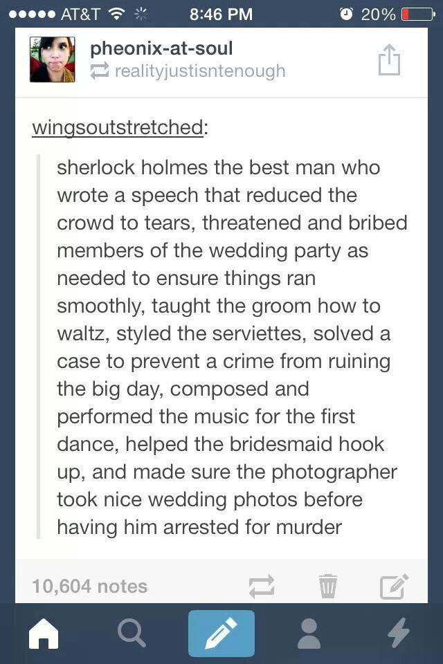 """Forget being a consulting detective...he missed his true calling as a wedding planner."" <--This."