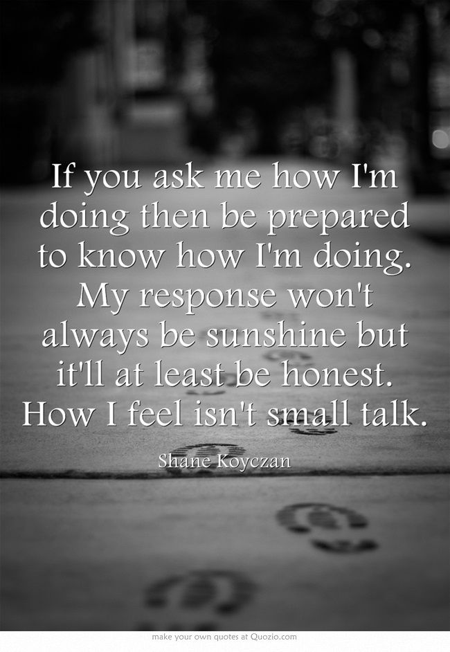 """If you ask me how I'm doing then be prepared to know how I'm doing. My response won't always be sunshine but it'll at least be honest. How I feel isn't small talk."" ~Shane Koyczan"
