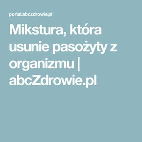 Mikstura, która usunie pasożyty z organizmu | abcZdrowie.pl