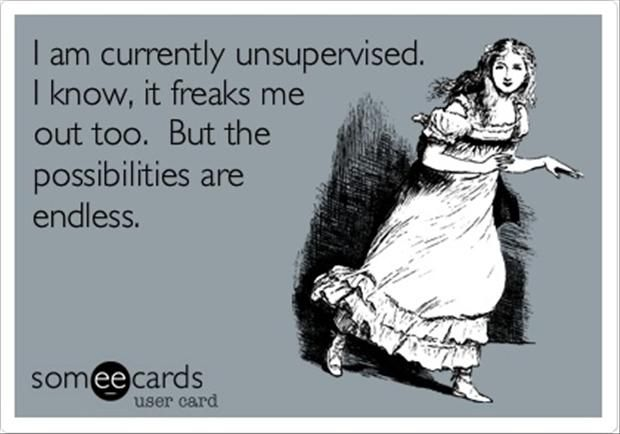 I am currently unsupervised. I know, it freaks me out too. But the possibilities are endless. #Truth