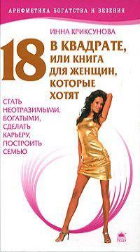 18 в квадрате, или Книга для женщин, которые хотят стать неотразимыми, богатыми, сделать карьеру, построить семью (арифметика богатства и везения)