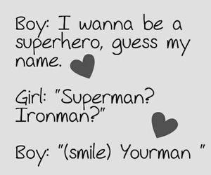 Boy: - quiero ser un superhéroe, adivina mi nombre? Girl: - Superman ... Ironman? Boy: - (Sonrisa) tu hombre