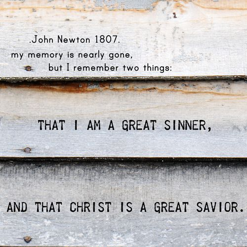 """""""My memory is nearly gone, but I remember two things: That I am a great sinner, and that Christ is a great Savior."""" John Newton - girltalk 