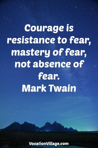 Courage is resistance to fear, mastery of fear, not absence of fear. Mark Twain