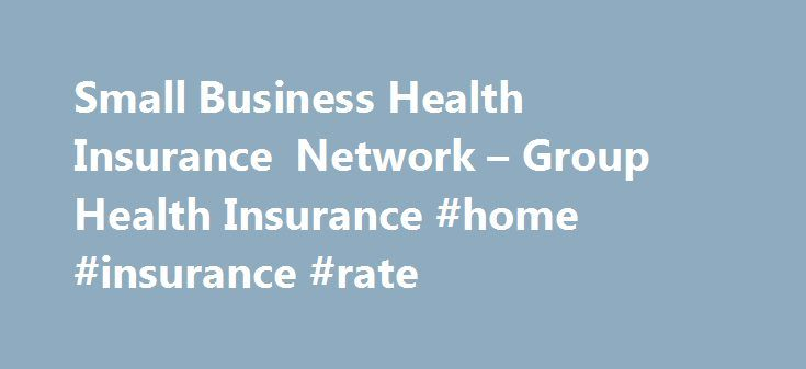 Small Business Health Insurance Network – Group Health Insurance #home #insurance #rate http://insurances.remmont.com/small-business-health-insurance-network-group-health-insurance-home-insurance-rate/  #group health insurance # F ill out 1 easy form, пїЅ Multiple Providers пїЅ Quick and Easy The Small Business Health Insurance Network is your premier choice for obtaining high quality, low cost healthcare for you and your employees nationwide. Whether you are looking for small business…