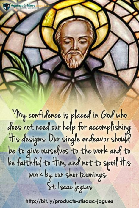 """""""My confidence is placed in God who does not need our help for accomplishing His designs. Our single endeavor should be to give ourselves to the work and to be faithful to Him, and not to spoil His work by our shortcomings."""" --St. Isaac Jogues"""