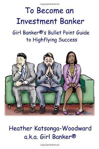 To Become an Investment Banker: Girl Banker®'s Bullet Point Guide to Highflying Success by Heather 'Girl Banker®' Katsonga-Woodward. Save 28 Off!. $10.79. Author: Heather 'Girl Banker®' Kats.... Publisher: CreateSpace (May 12, 2012). Publication: May 12, 2012