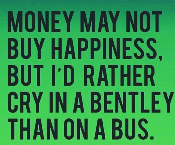 They say that money cant buy happiness,but Id be willing to try!