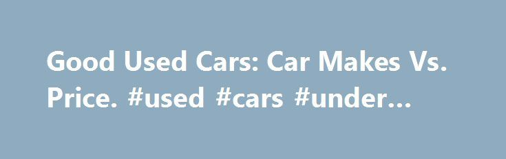 Good Used Cars: Car Makes Vs. Price. #used #cars #under #2000 http://autos.remmont.com/good-used-cars-car-makes-vs-price-used-cars-under-2000/  #good used cars # Good Used Cars: Car Makes Vs. Price The market for good used cars offers the consumer a wide variety of tempting selections. Whether you are a... Read more >The post Good Used Cars: Car Makes Vs. Price. #used #cars #under #2000 appeared first on Auto.