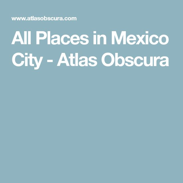 All Places in Mexico City - Atlas Obscura