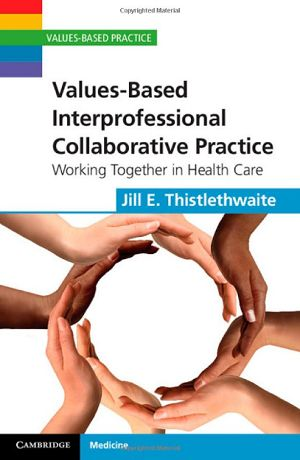 Values-Based Interprofessional Collaborative Practice : Working Together in Health Care (2012). Jill E. Thistlethwaite.