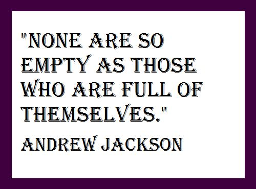 """None are so empty as those who are full of themselves.""  Andrew Jackson"
