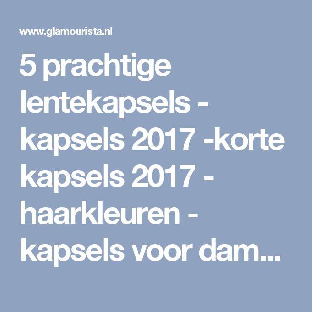 5 prachtige lentekapsels - kapsels 2017 -korte kapsels 2017 - haarkleuren - kapsels voor dames - mannenkapsels - kinderkapsels - communiekapsels - bruidskapsels 2017