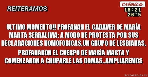 ULTIMO+MOMENTO!! PROFANAN+EL+CADAVER+DE+ MARÍA+MARTA+SERRALIMA: A+MODO+DE+PROTESTA+POR+SUS+DECLARACIONES+HOMOFOBICAS,UN+GRUPO+DE+LESBIANAS,+PROFANARON+EL+CUERPO+DE+MARÍA+MARTA+Y+COMENZARON+A+CHUPARLE+LAS+GOMAS..AMPLIAREMOS en Placas Rojas TV