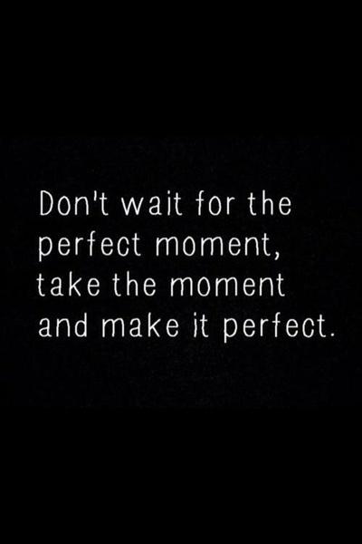 N'attends pas le moment parfais, saisie le moment et rends le parfait.