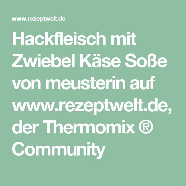 Hackfleisch mit Zwiebel Käse Soße von meusterin auf www.rezeptwelt.de, der Thermomix ® Community