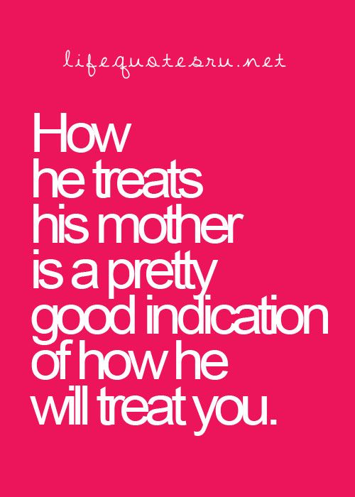 He he treats his mother is a pretty good indication of how he will treat a girl.  this is so true...jsh