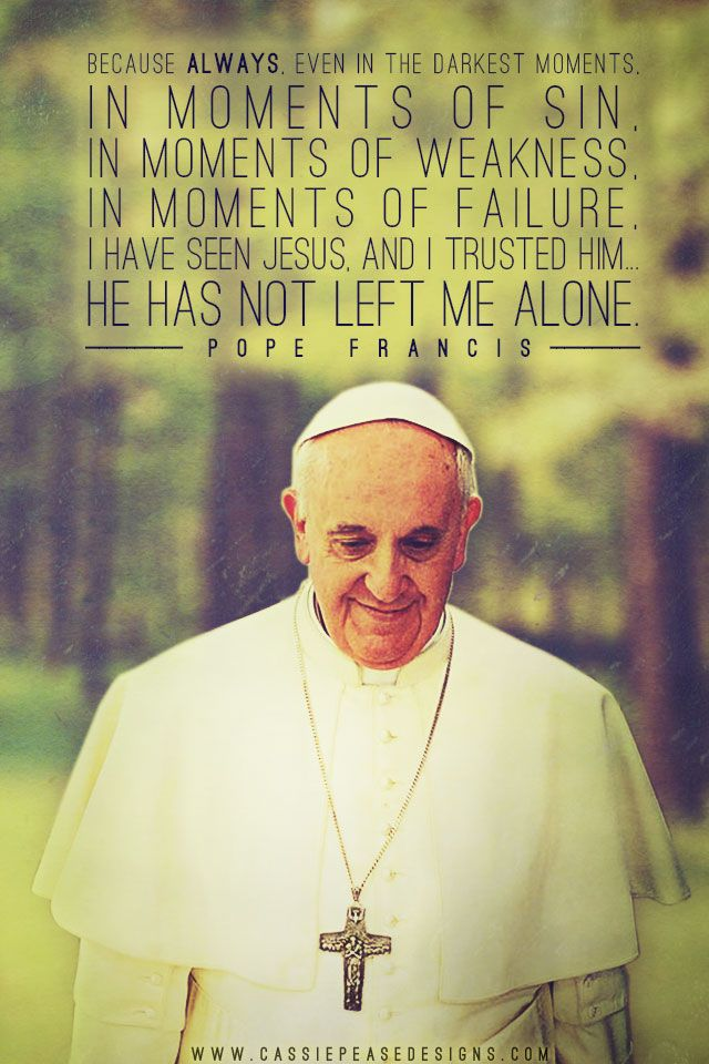 """Because always, even in the darkest moments, in moments of sin, in moments of weakness, in moments of failure, I have seen Jesus, and I trusted Him… He has not left me alone.""  ~ Pope Francis"